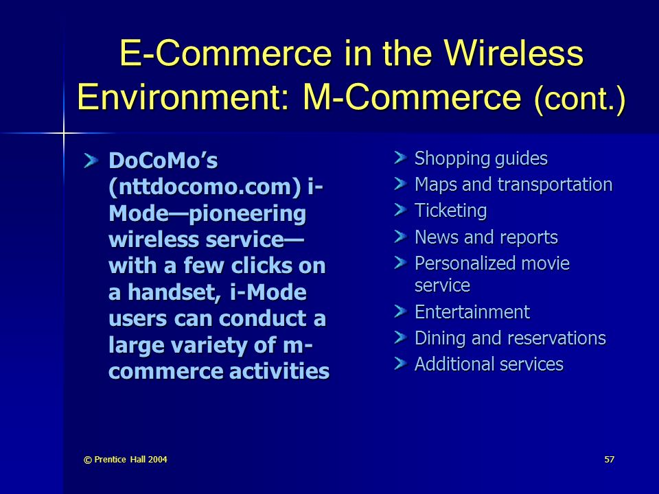 © Prentice Hall E-Commerce in the Wireless Environment: M-Commerce (cont.) DoCoMo's (nttdocomo.com) i- Mode—pioneering wireless service— with a few clicks on a handset, i-Mode users can conduct a large variety of m- commerce activities Shopping guides Maps and transportation Ticketing News and reports Personalized movie service Entertainment Dining and reservations Additional services