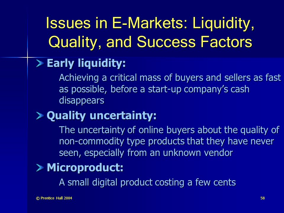 © Prentice Hall Issues in E-Markets: Liquidity, Quality, and Success Factors Early liquidity: Achieving a critical mass of buyers and sellers as fast as possible, before a start-up company's cash disappears Quality uncertainty: The uncertainty of online buyers about the quality of non-commodity type products that they have never seen, especially from an unknown vendor Microproduct: A small digital product costing a few cents