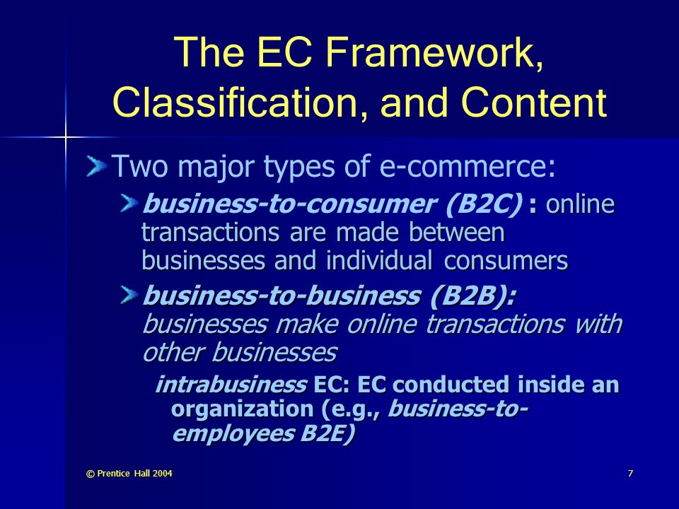 © Prentice Hall The EC Framework, Classification, and Content Two major types of e-commerce: : online transactions are made between businesses and individual consumers business-to-consumer (B2C) : online transactions are made between businesses and individual consumers business-to-business (B2B): businesses make online transactions with other businesses intrabusiness EC: EC conducted inside an organization (e.g., business-to- employees B2E)