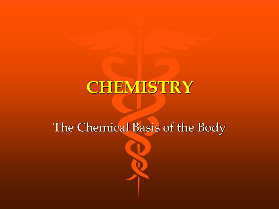 CHEMISTRY The Chemical Basis of the Body