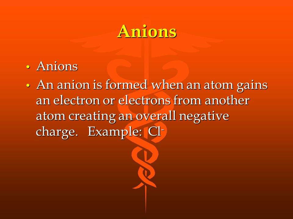 Anions Anions Anions An anion is formed when an atom gains an electron or electrons from another atom creating an overall negative charge.