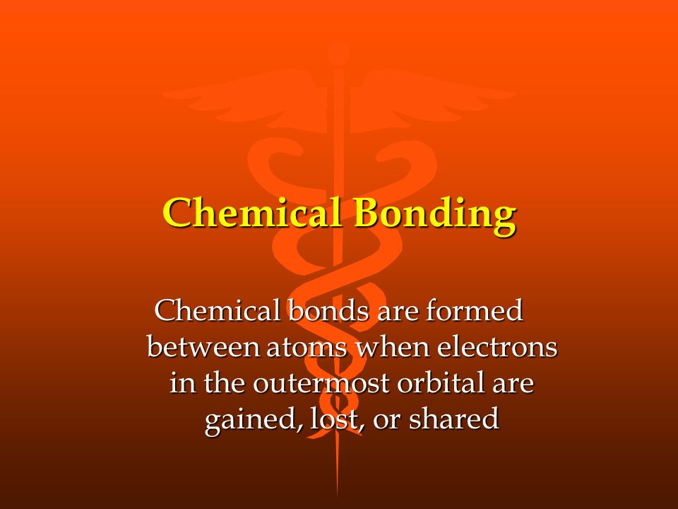 Chemical Bonding Chemical bonds are formed between atoms when electrons in the outermost orbital are gained, lost, or shared