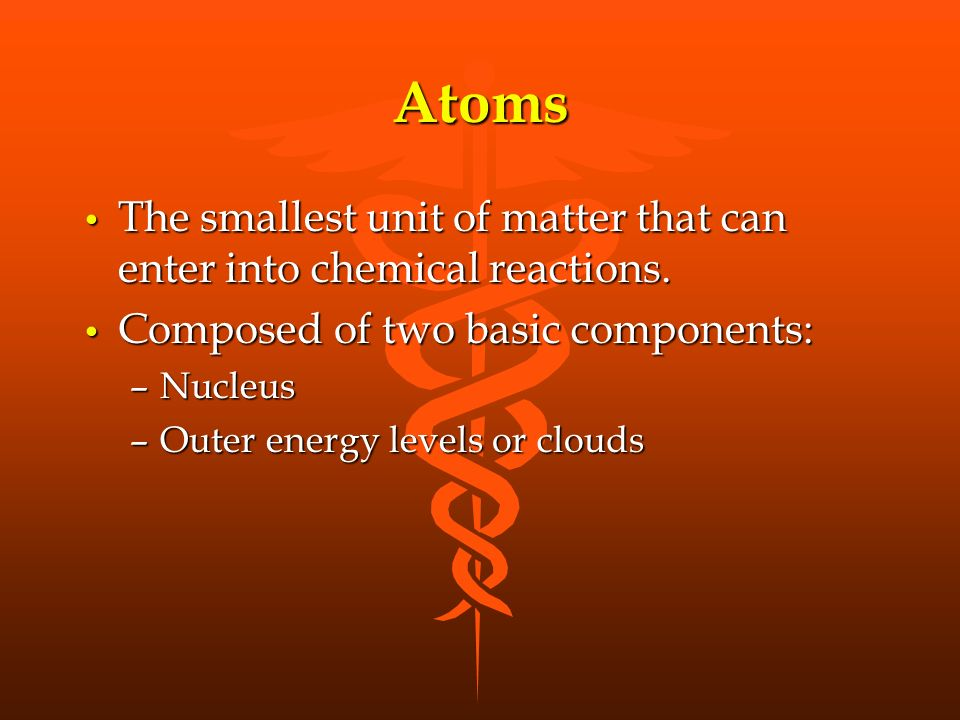Atoms The smallest unit of matter that can enter into chemical reactions.