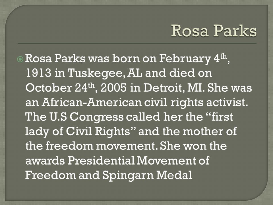  Rosa Parks was born on February 4 th, 1913 in Tuskegee, AL and died on October 24 th, 2005 in Detroit, MI.