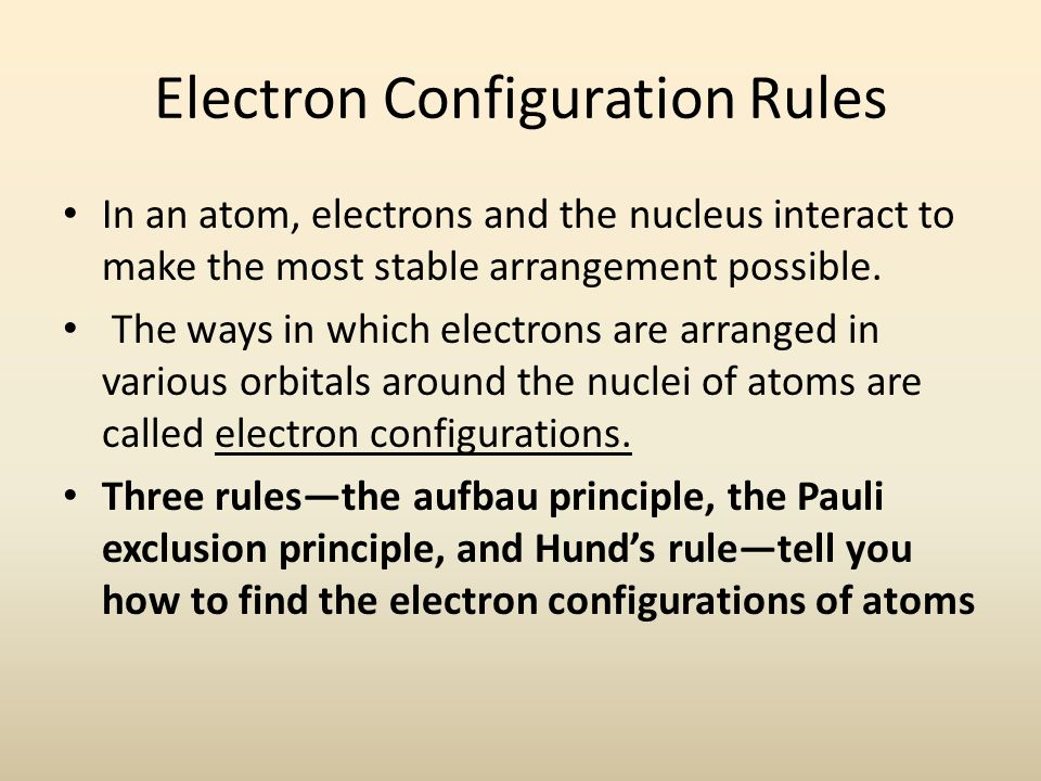 Electron Configuration Rules In an atom, electrons and the nucleus interact to make the most stable arrangement possible.