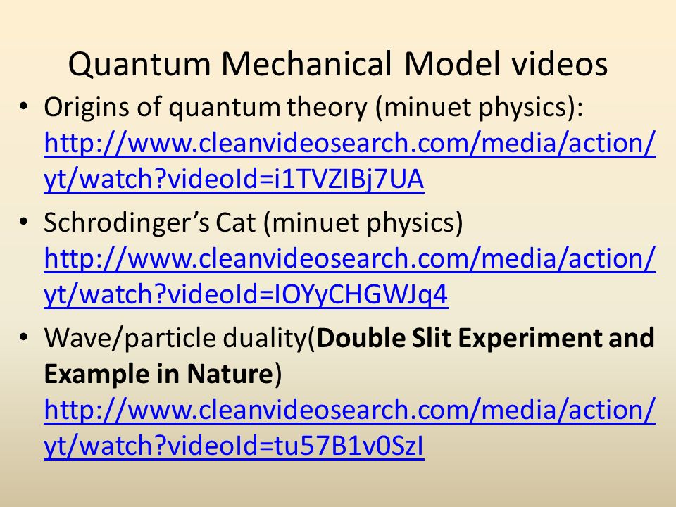 Quantum Mechanical Model videos Origins of quantum theory (minuet physics):   yt/watch videoId=i1TVZIBj7UA   yt/watch videoId=i1TVZIBj7UA Schrodinger's Cat (minuet physics)   yt/watch videoId=IOYyCHGWJq4   yt/watch videoId=IOYyCHGWJq4 Wave/particle duality(Double Slit Experiment and Example in Nature)   yt/watch videoId=tu57B1v0SzI   yt/watch videoId=tu57B1v0SzI