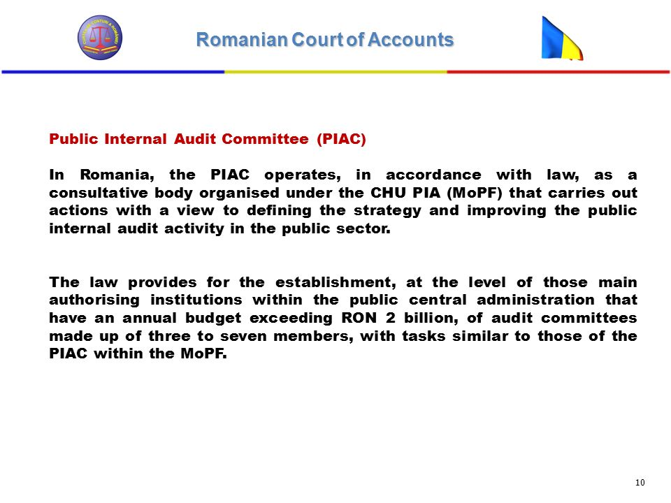 Romanian Court of Accounts 10 Public Internal Audit Committee (PIAC) In Romania, the PIAC operates, in accordance with law, as a consultative body organised under the CHU PIA (MoPF) that carries out actions with a view to defining the strategy and improving the public internal audit activity in the public sector.