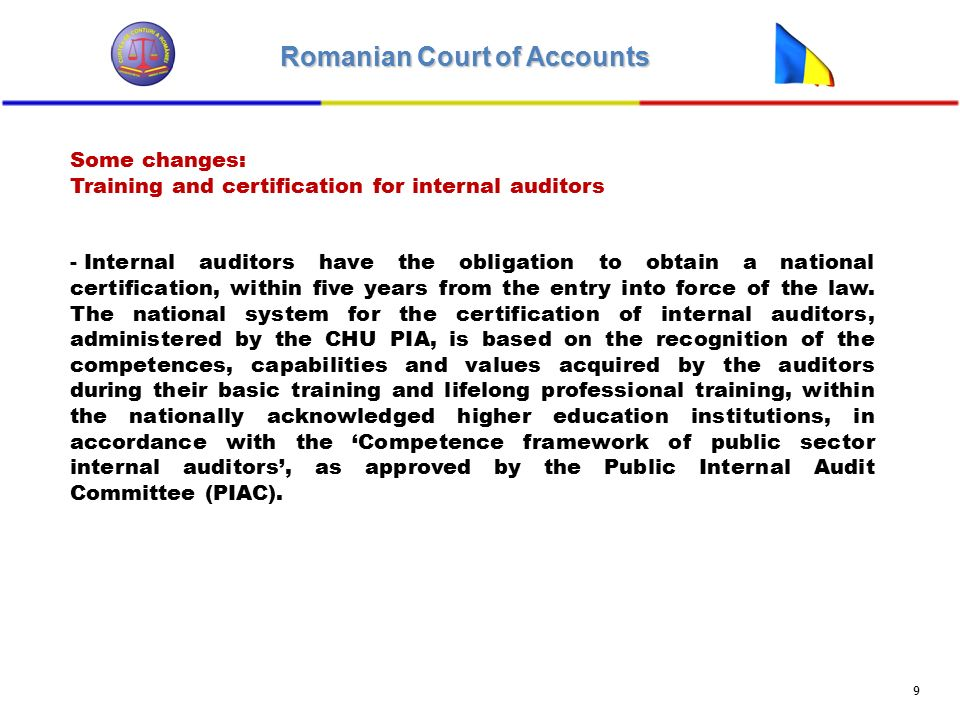 Romanian Court of Accounts 9 Some changes: Training and certification for internal auditors - Internal auditors have the obligation to obtain a national certification, within five years from the entry into force of the law.