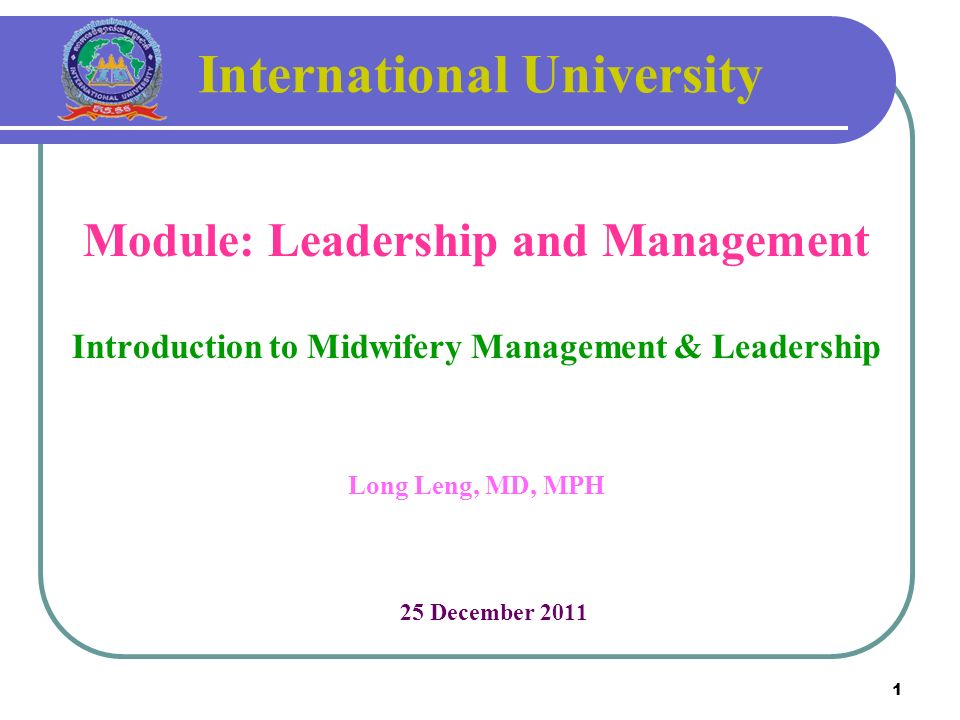1 International University Module: Leadership and Management Introduction to Midwifery Management & Leadership Long Leng, MD, MPH 25 December 2011