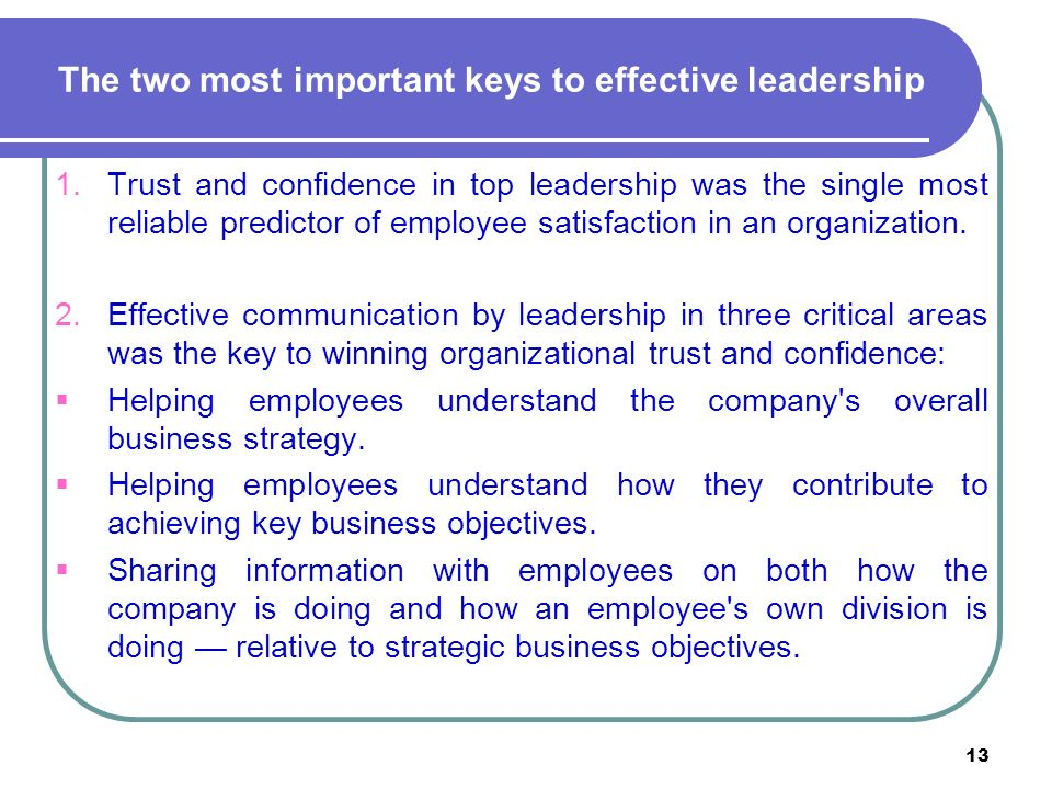 13 The two most important keys to effective leadership 1.Trust and confidence in top leadership was the single most reliable predictor of employee satisfaction in an organization.