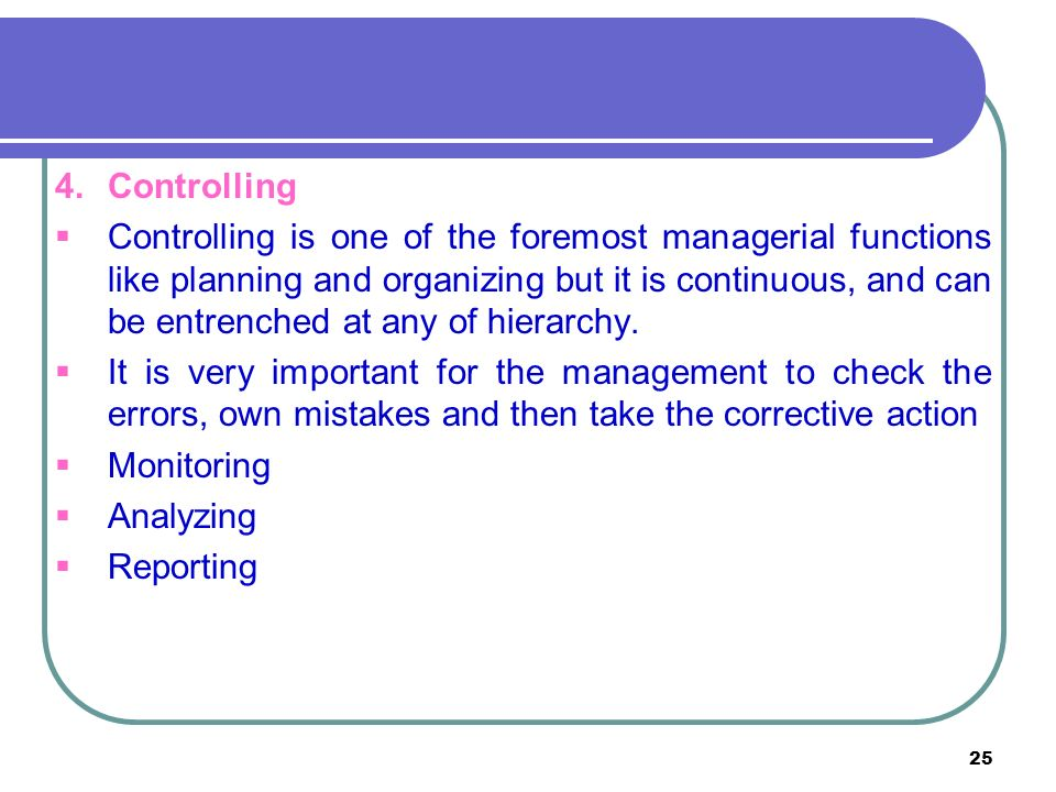 25 4.Controlling  Controlling is one of the foremost managerial functions like planning and organizing but it is continuous, and can be entrenched at any of hierarchy.