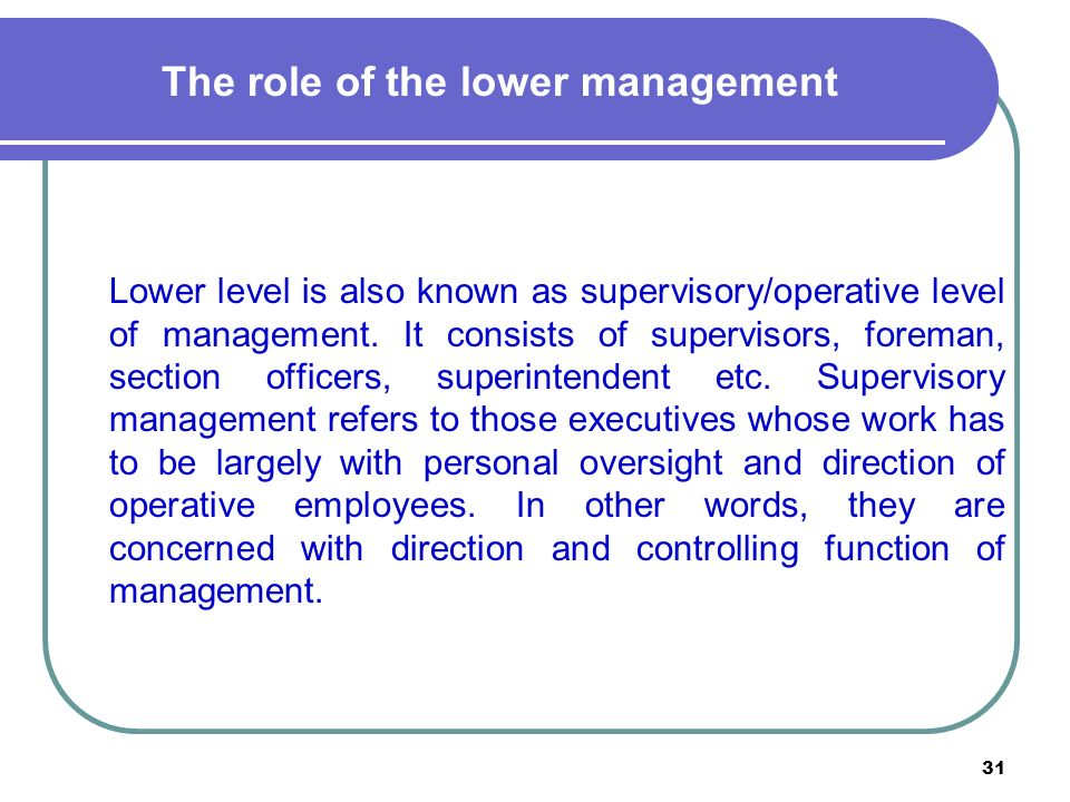 31 The role of the lower management Lower level is also known as supervisory/operative level of management.