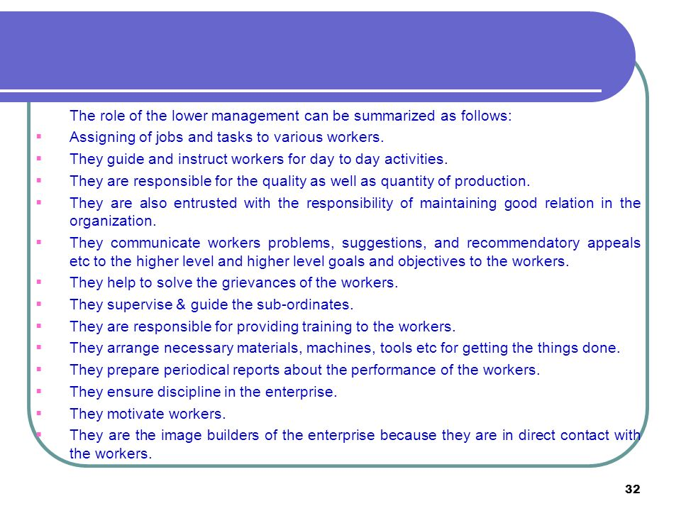 32 The role of the lower management can be summarized as follows:  Assigning of jobs and tasks to various workers.