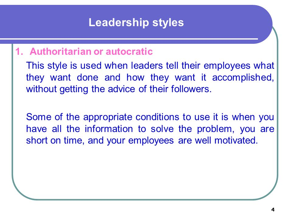 4 Leadership styles 1.Authoritarian or autocratic This style is used when leaders tell their employees what they want done and how they want it accomplished, without getting the advice of their followers.