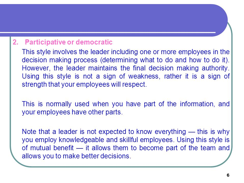 6 2.Participative or democratic This style involves the leader including one or more employees in the decision making process (determining what to do and how to do it).