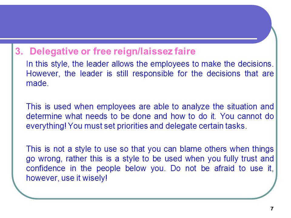 7 3.Delegative or free reign/laissez faire In this style, the leader allows the employees to make the decisions.