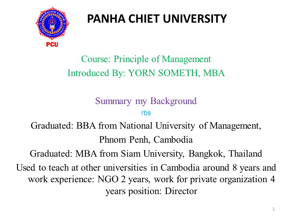 PANHA CHIET UNIVERSITY Course: Principle of Management Introduced By: YORN SOMETH, MBA Summary my Background rbs Graduated: BBA from National University of Management, Phnom Penh, Cambodia Graduated: MBA from Siam University, Bangkok, Thailand Used to teach at other universities in Cambodia around 8 years and work experience: NGO 2 years, work for private organization 4 years position: Director 1