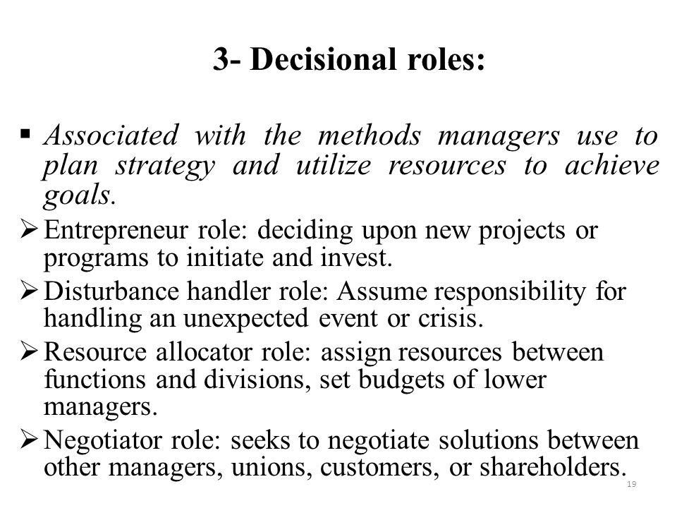 19 3- Decisional roles:  Associated with the methods managers use to plan strategy and utilize resources to achieve goals.