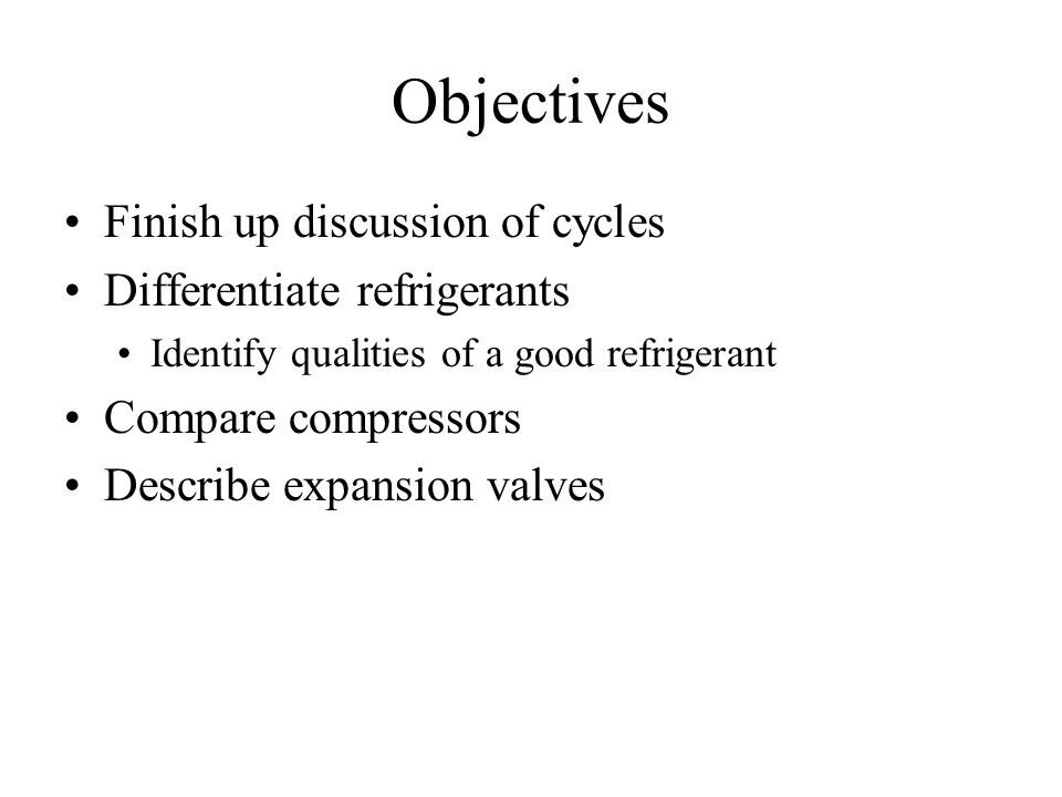 Objectives Finish up discussion of cycles Differentiate refrigerants Identify qualities of a good refrigerant Compare compressors Describe expansion valves