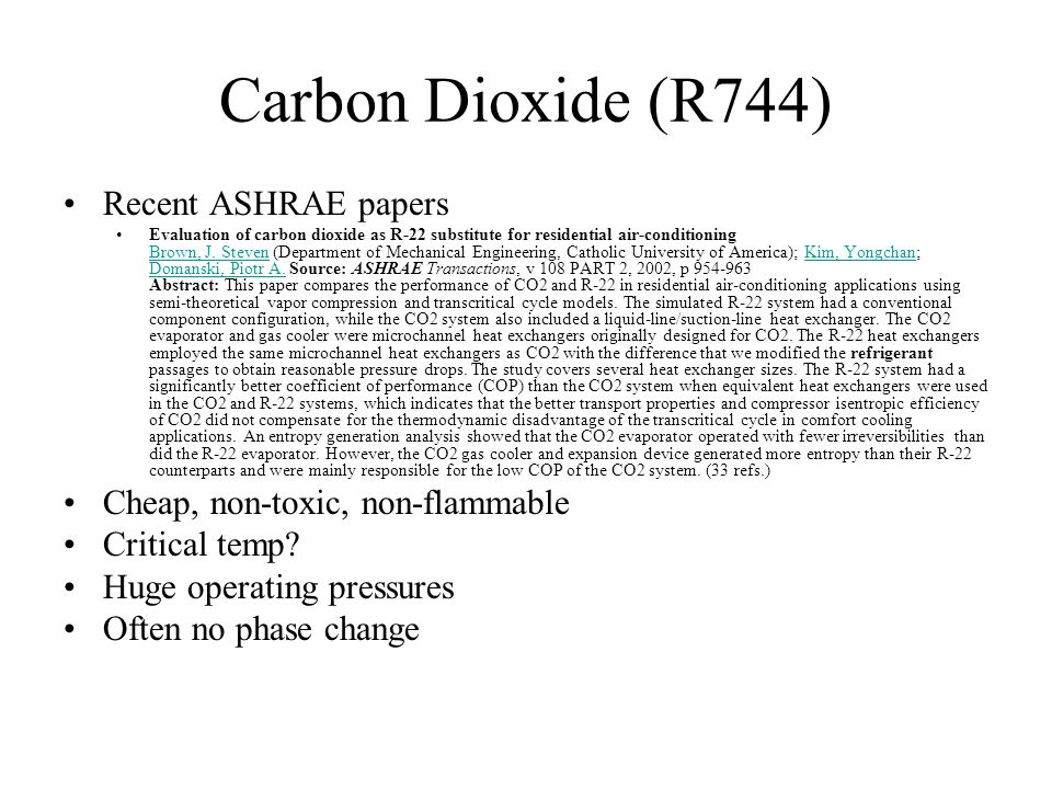 Carbon Dioxide (R744) Recent ASHRAE papers Evaluation of carbon dioxide as R-22 substitute for residential air-conditioning Brown, J.