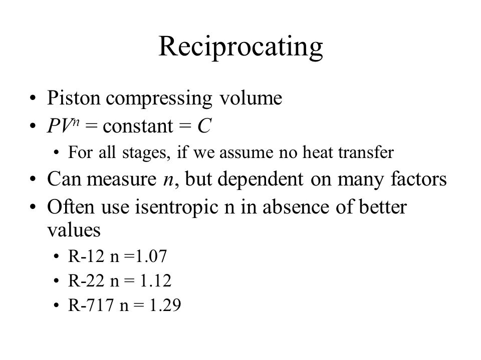 Reciprocating Piston compressing volume PV n = constant = C For all stages, if we assume no heat transfer Can measure n, but dependent on many factors Often use isentropic n in absence of better values R-12 n =1.07 R-22 n = 1.12 R-717 n = 1.29