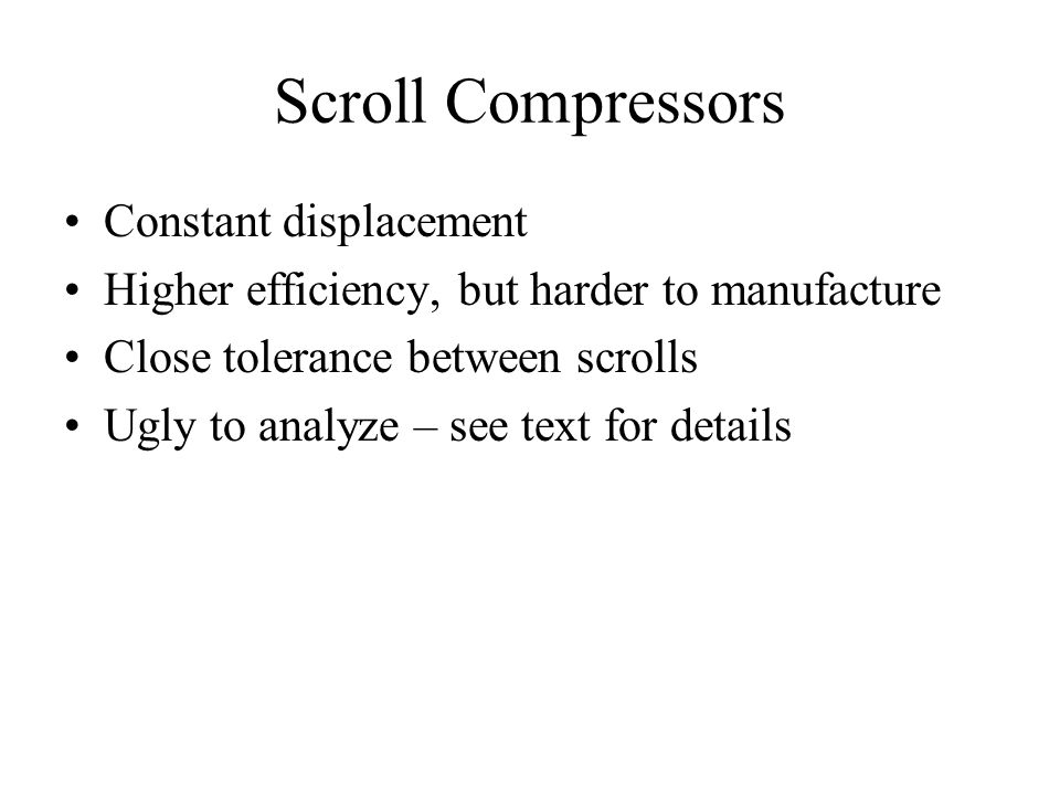 Scroll Compressors Constant displacement Higher efficiency, but harder to manufacture Close tolerance between scrolls Ugly to analyze – see text for details