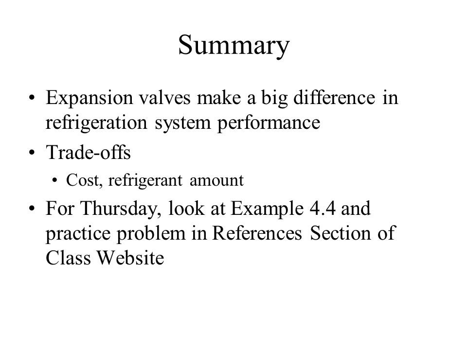 Summary Expansion valves make a big difference in refrigeration system performance Trade-offs Cost, refrigerant amount For Thursday, look at Example 4.4 and practice problem in References Section of Class Website