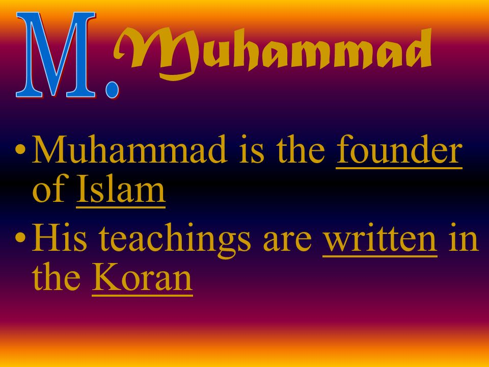 Muhammad Muhammad is the founder of Islam His teachings are written in the Koran