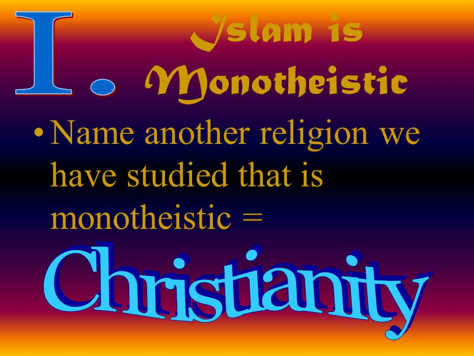 Islam is Monotheistic Name another religion we have studied that is monotheistic =