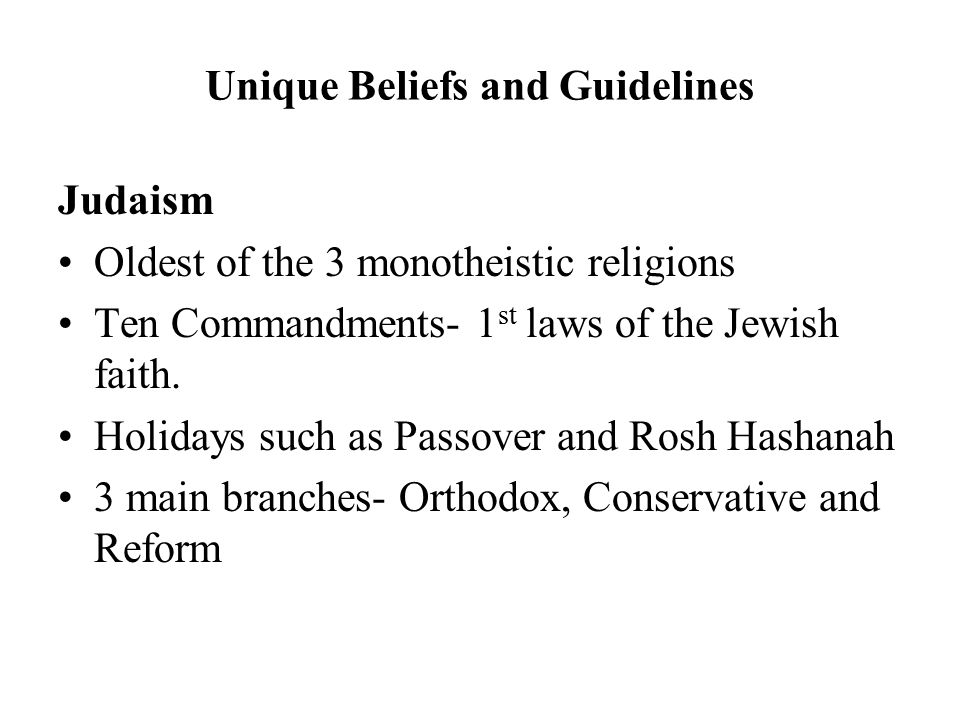 Unique Beliefs and Guidelines Judaism Oldest of the 3 monotheistic religions Ten Commandments- 1 st laws of the Jewish faith.