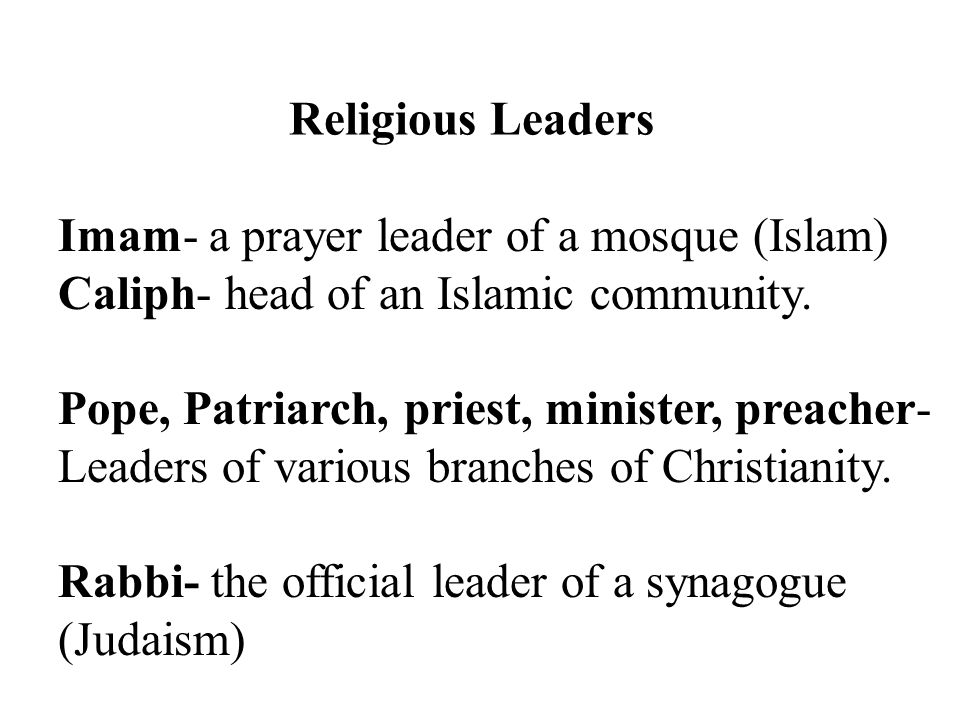 Religious Leaders Imam- a prayer leader of a mosque (Islam) Caliph- head of an Islamic community.