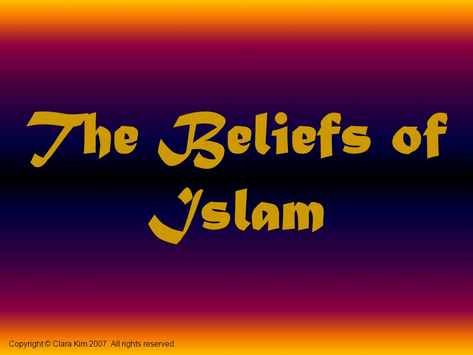 The Beliefs of Islam Copyright © Clara Kim All rights reserved.