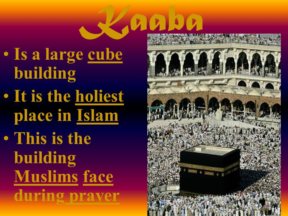 Kaaba Is a large cube building It is the holiest place in Islam This is the building Muslims face during prayer