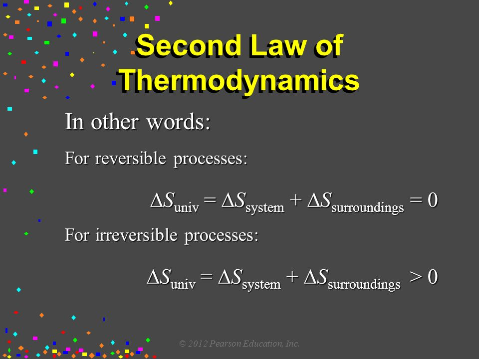 Second Law of Thermodynamics In other words: For reversible processes:  S univ =  S system +  S surroundings = 0 For irreversible processes:  S univ =  S system +  S surroundings > 0 © 2012 Pearson Education, Inc.