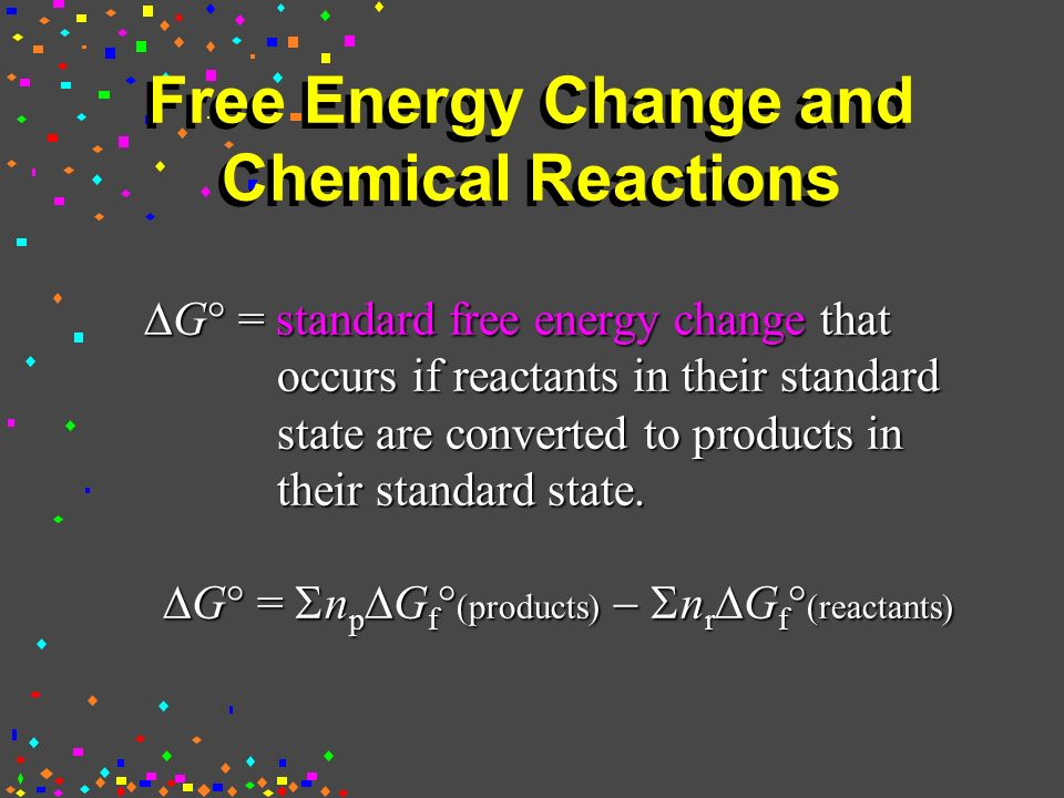 Free Energy Change and Chemical Reactions  G  = standard free energy change that occurs if reactants in their standard state are converted to products in their standard state.