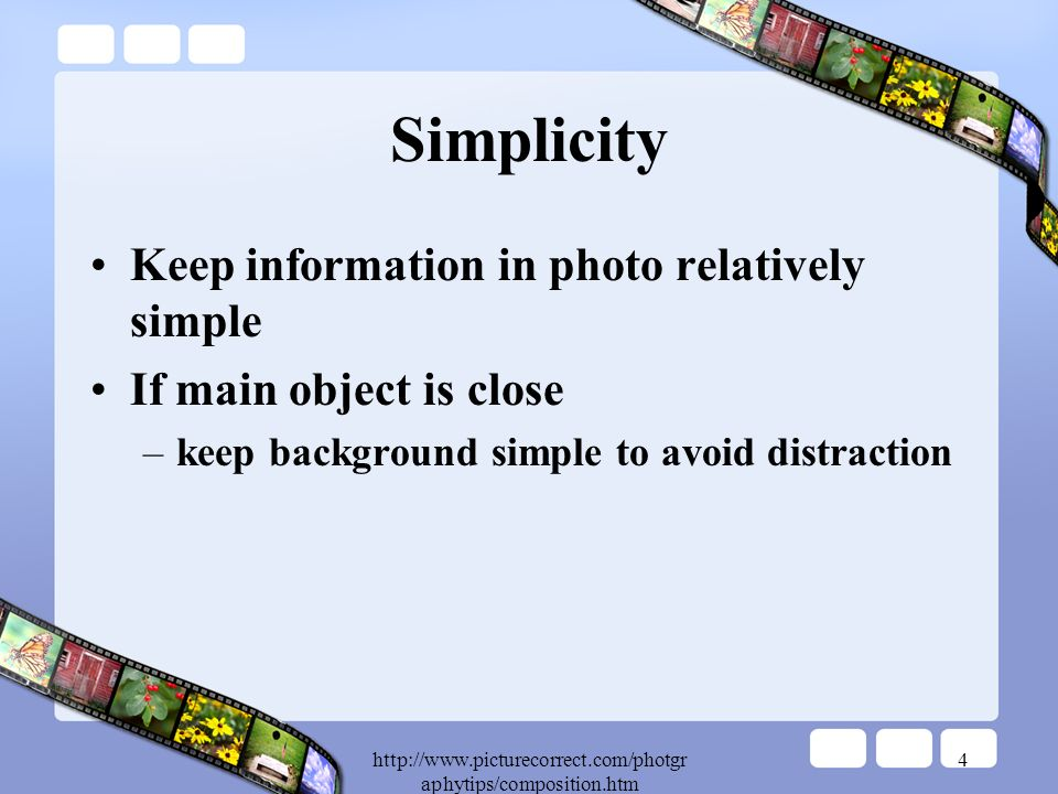 aphytips/composition.htm 4 Simplicity Keep information in photo relatively simple If main object is close –keep background simple to avoid distraction