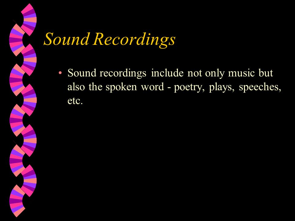 Sound Recordings Sound recordings include not only music but also the spoken word - poetry, plays, speeches, etc.