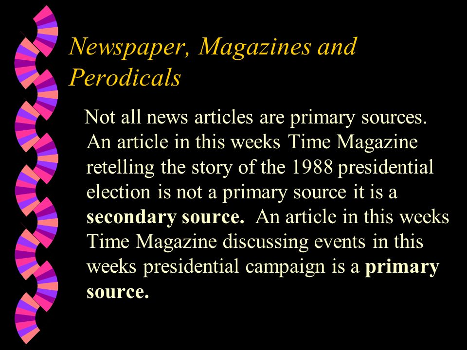 Newspaper, Magazines and Perodicals Not all news articles are primary sources.