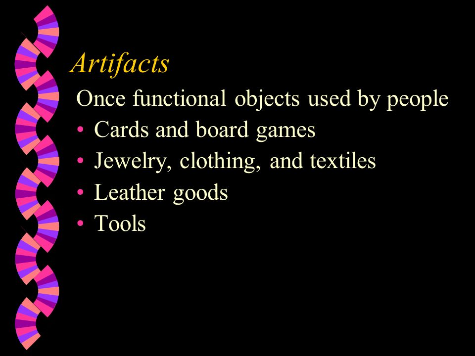Artifacts Once functional objects used by people Cards and board games Jewelry, clothing, and textiles Leather goods Tools