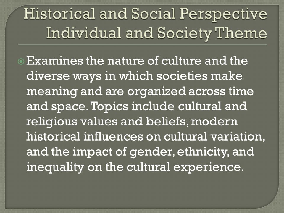  Examines the nature of culture and the diverse ways in which societies make meaning and are organized across time and space.