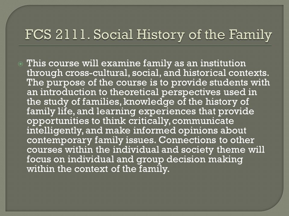  This course will examine family as an institution through cross-cultural, social, and historical contexts.