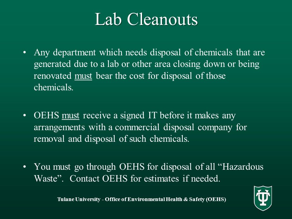 Lab Cleanouts Any department which needs disposal of chemicals that are generated due to a lab or other area closing down or being renovated must bear the cost for disposal of those chemicals.