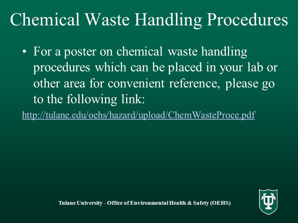Chemical Waste Handling Procedures For a poster on chemical waste handling procedures which can be placed in your lab or other area for convenient reference, please go to the following link: http://tulane.edu/oehs/hazard/upload/ChemWasteProce.pdf Tulane University - Office of Environmental Health & Safety (OEHS)