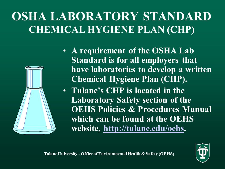 Tulane University - Office of Environmental Health & Safety (OEHS) OSHA LABORATORY STANDARD CHEMICAL HYGIENE PLAN (CHP) A requirement of the OSHA Lab Standard is for all employers that have laboratories to develop a written Chemical Hygiene Plan (CHP).