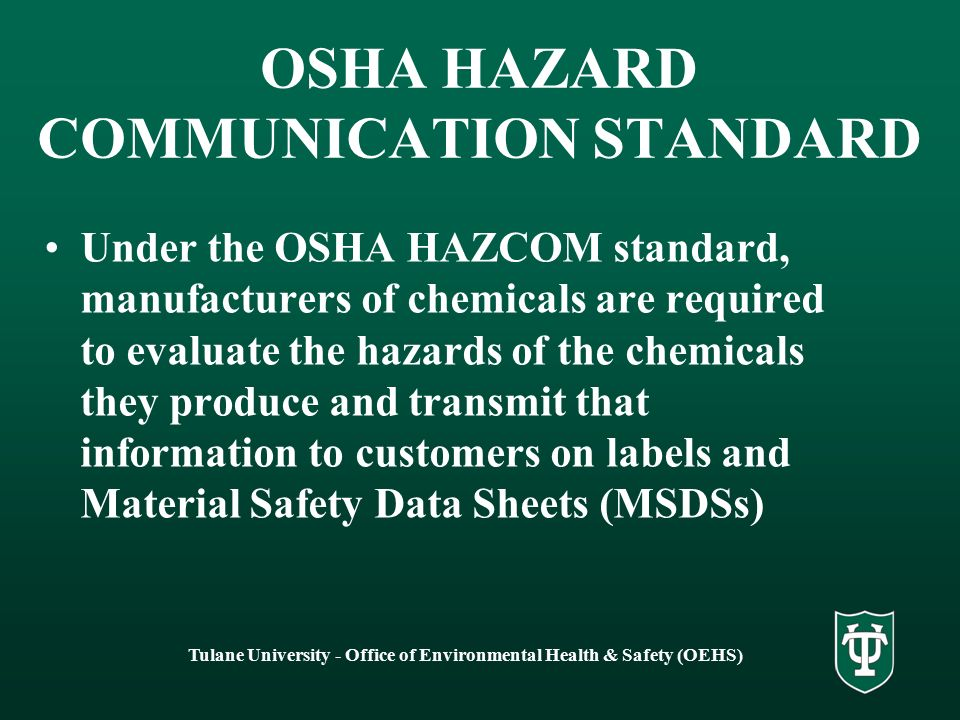Tulane University - Office of Environmental Health & Safety (OEHS) OSHA HAZARD COMMUNICATION STANDARD Under the OSHA HAZCOM standard, manufacturers of chemicals are required to evaluate the hazards of the chemicals they produce and transmit that information to customers on labels and Material Safety Data Sheets (MSDSs)