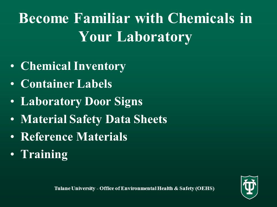 Tulane University - Office of Environmental Health & Safety (OEHS) Become Familiar with Chemicals in Your Laboratory Chemical Inventory Container Labels Laboratory Door Signs Material Safety Data Sheets Reference Materials Training