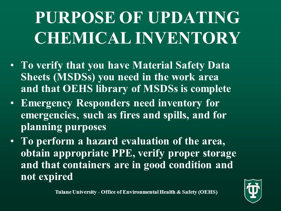 Tulane University - Office of Environmental Health & Safety (OEHS) PURPOSE OF UPDATING CHEMICAL INVENTORY To verify that you have Material Safety Data Sheets (MSDSs) you need in the work area and that OEHS library of MSDSs is complete Emergency Responders need inventory for emergencies, such as fires and spills, and for planning purposes To perform a hazard evaluation of the area, obtain appropriate PPE, verify proper storage and that containers are in good condition and not expired