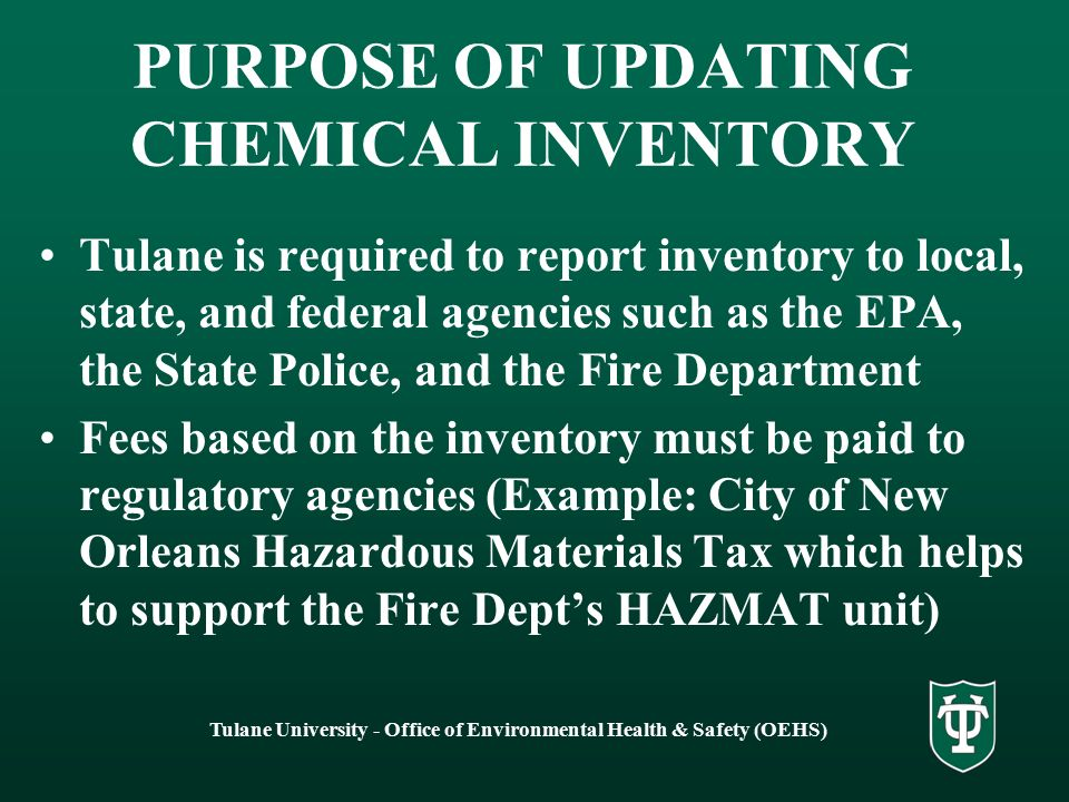 Tulane University - Office of Environmental Health & Safety (OEHS) PURPOSE OF UPDATING CHEMICAL INVENTORY Tulane is required to report inventory to local, state, and federal agencies such as the EPA, the State Police, and the Fire Department Fees based on the inventory must be paid to regulatory agencies (Example: City of New Orleans Hazardous Materials Tax which helps to support the Fire Dept's HAZMAT unit)