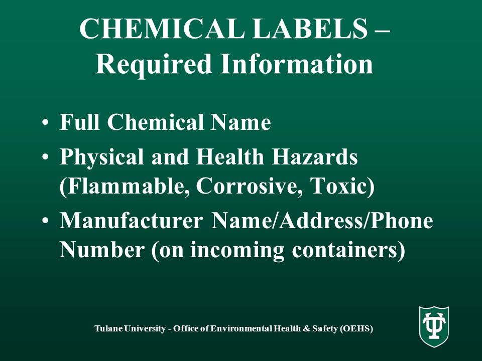 Tulane University - Office of Environmental Health & Safety (OEHS) CHEMICAL LABELS – Required Information Full Chemical Name Physical and Health Hazards (Flammable, Corrosive, Toxic) Manufacturer Name/Address/Phone Number (on incoming containers)