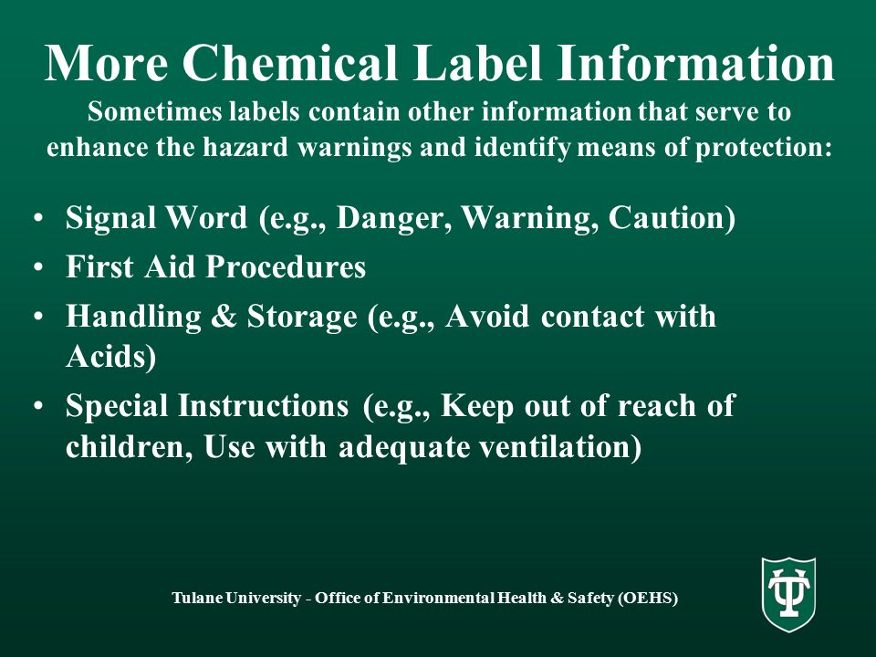 Tulane University - Office of Environmental Health & Safety (OEHS) More Chemical Label Information Sometimes labels contain other information that serve to enhance the hazard warnings and identify means of protection: Signal Word (e.g., Danger, Warning, Caution) First Aid Procedures Handling & Storage (e.g., Avoid contact with Acids) Special Instructions (e.g., Keep out of reach of children, Use with adequate ventilation)